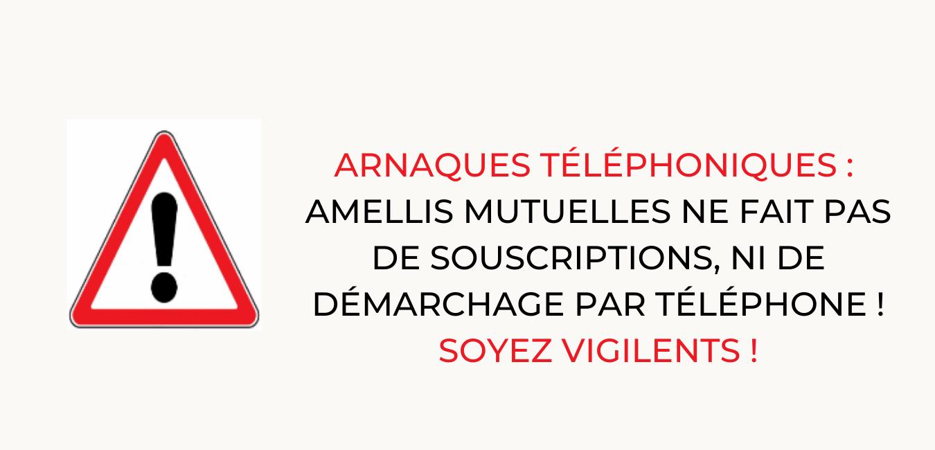 ARNAQUES TÉLÉPHONIQUES : AMELLIS MUTUELLES NE FAIT PAS DE SOUSCRIPTIONS, NI DE DÉMARCHAGE PAR TÉLÉPHONE. SOYEZ VIGILENTS.